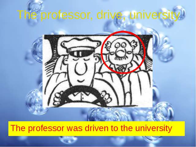 The professor, drive, university The professor was driven to the university
