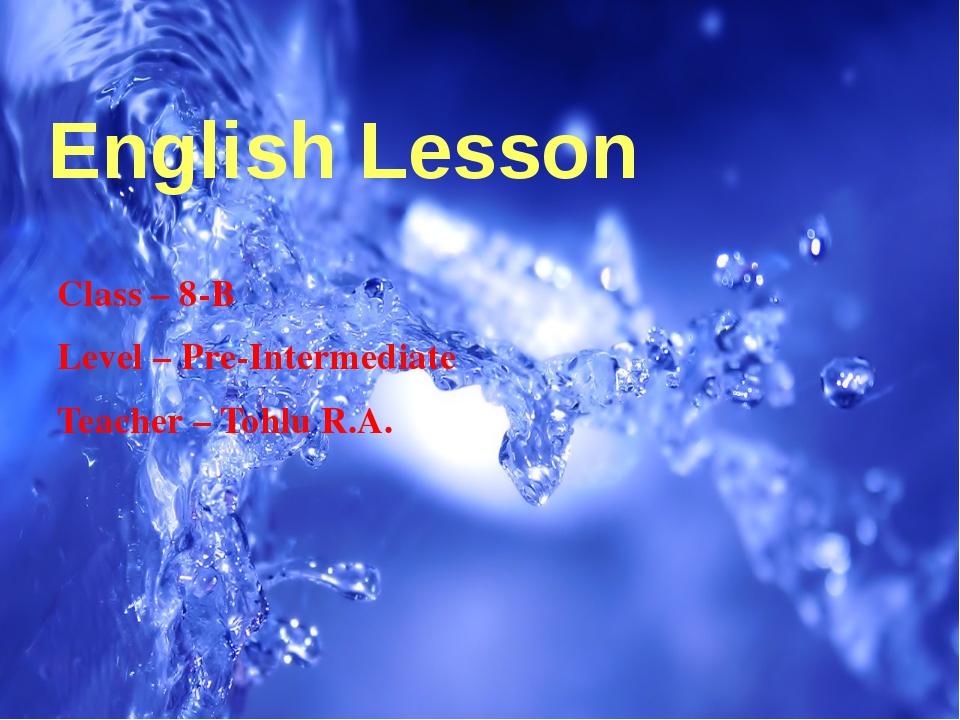 English Lesson Class – 8-B Level – Pre-Intermediate Teacher – Tohlu R.A.