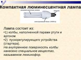 Компактная люминесцентная лампа Лампа состоит из: 1) колбы, наполненной пара