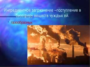 Ингредиентное загрязнение –поступление в биосферу веществ чуждых ей. газообра