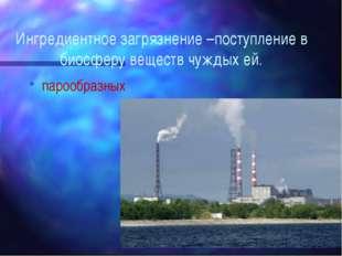 Ингредиентное загрязнение –поступление в биосферу веществ чуждых ей. парообра