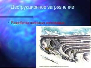 Деструкционное загрязнение Разработка полезных ископаемых;