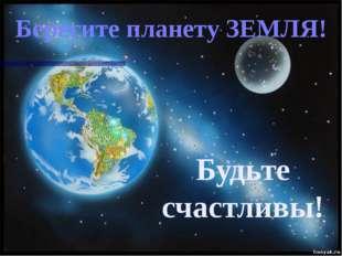 Берегите планету ЗЕМЛЯ! Будьте счастливы!