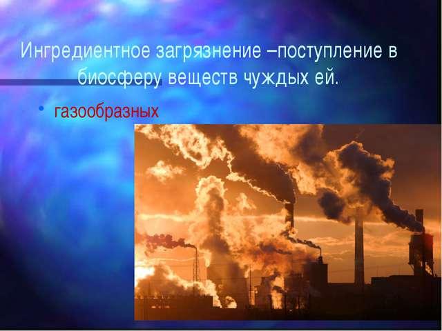 Ингредиентное загрязнение –поступление в биосферу веществ чуждых ей. газообра...