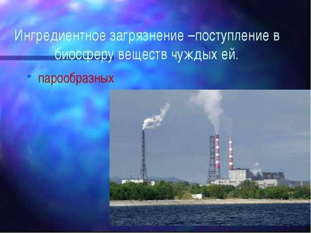 Ингредиентное загрязнение –поступление в биосферу веществ чуждых ей. парообра...