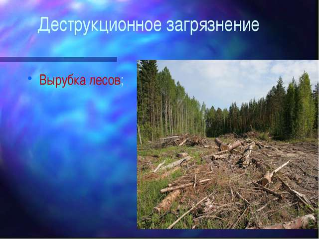 Деструкционное загрязнение Вырубка лесов;