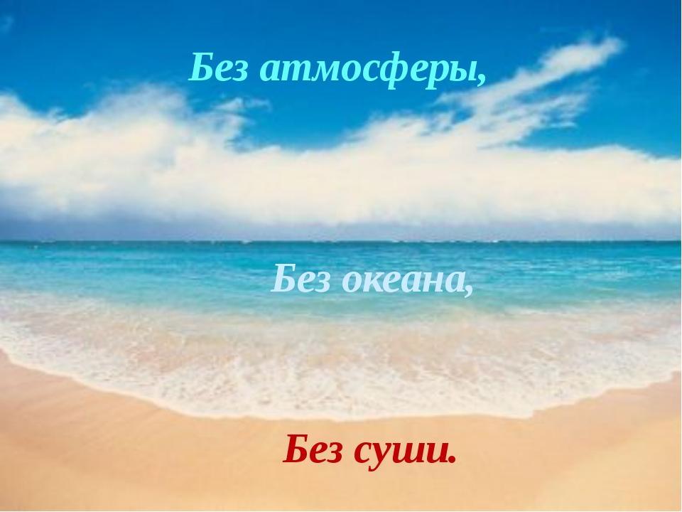 Без океана, Без суши. Без атмосферы,