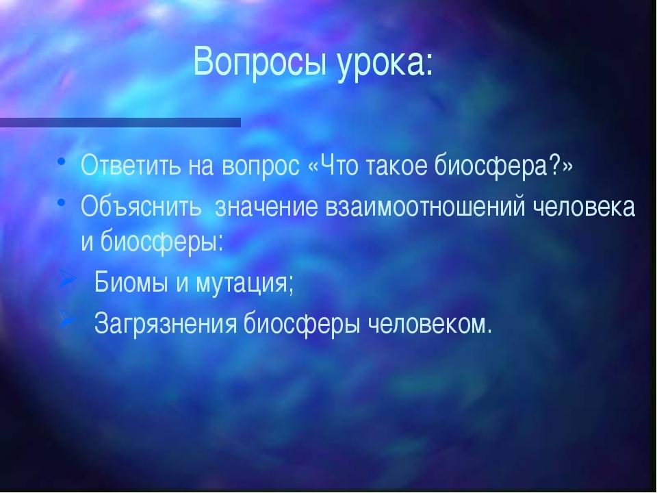 Вопросы урока: Ответить на вопрос «Что такое биосфера?» Объяснить значение вз...