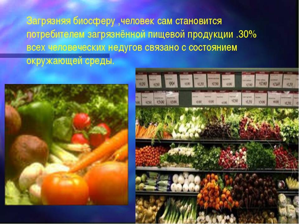 Загрязняя биосферу ,человек сам становится потребителем загрязнённой пищевой...