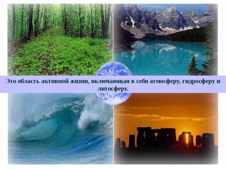 Это область активной жизни, включающая в себя атмосферу, гидросферу и литосф...