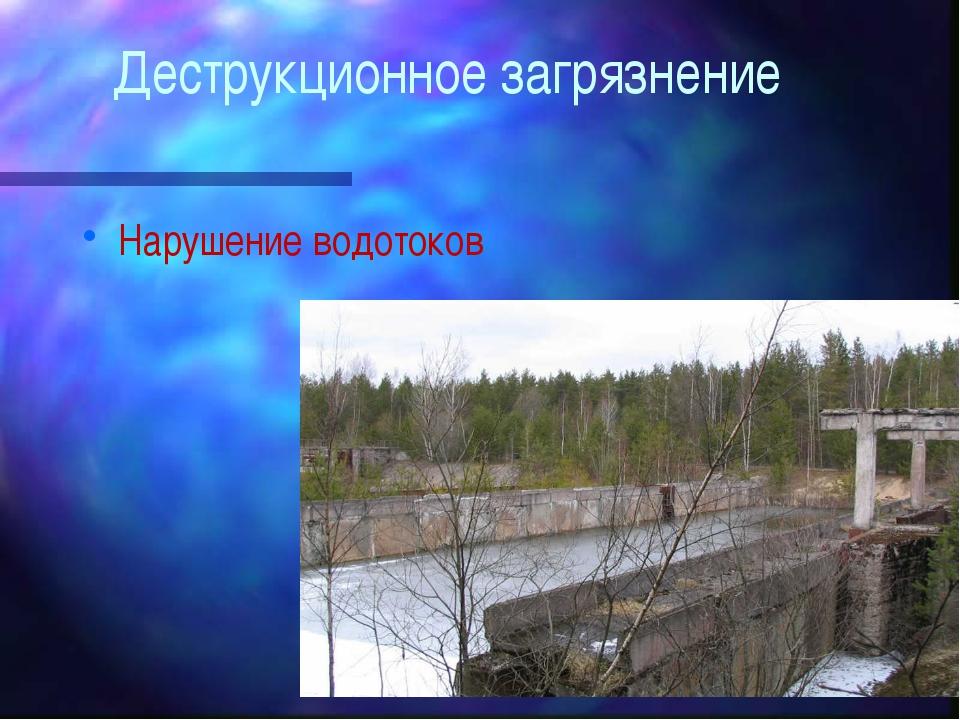 Деструкционное загрязнение Нарушение водотоков