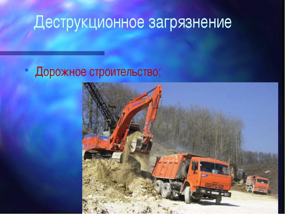 Деструкционное загрязнение Дорожное строительство;