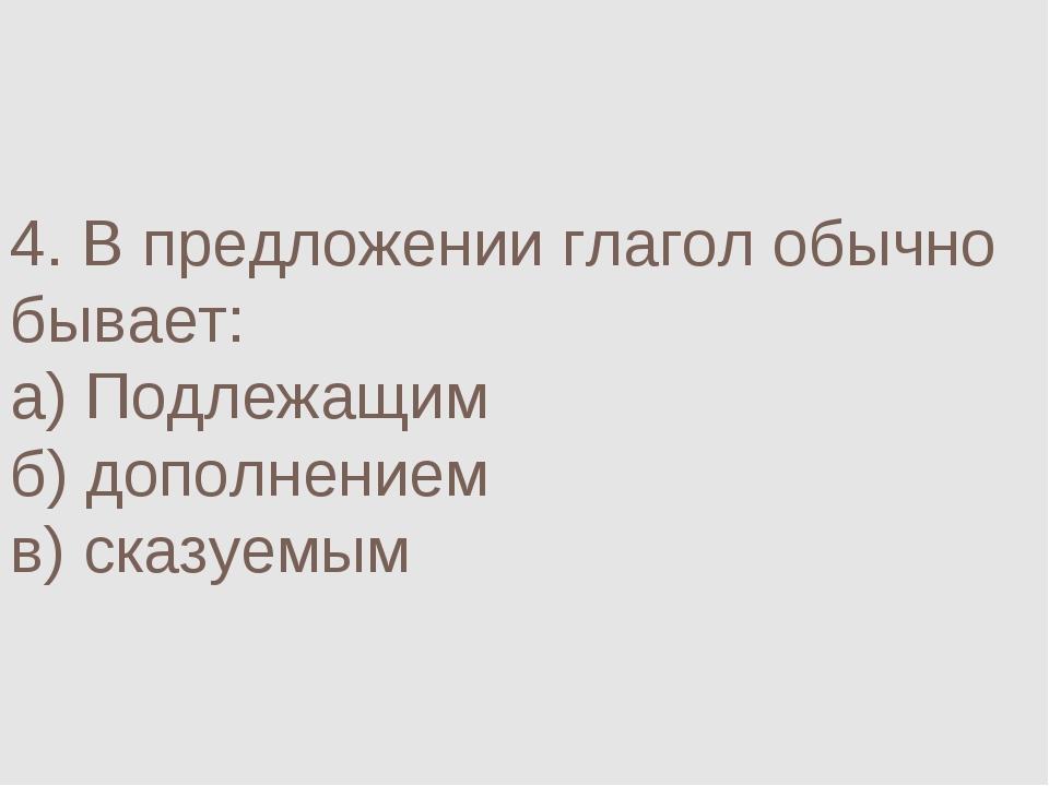 4. В предложении глагол обычно бывает: а) Подлежащим б) дополнением в) сказуе...