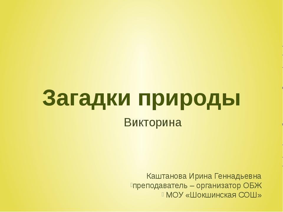 Загадки природы Викторина Каштанова Ирина Геннадьевна преподаватель – организ...