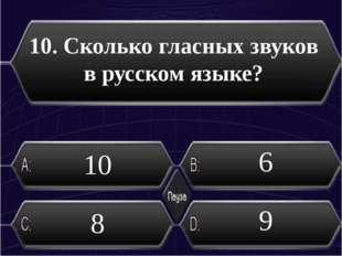 10. Сколько гласных звуков в русском языке? 6 10 8 9