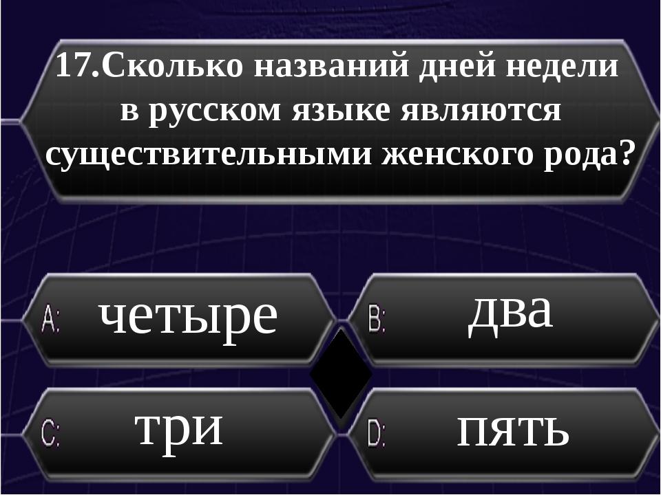 17.Сколько названий дней недели в русском языке являются существительными же...