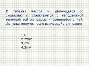 2. Тележка массой m, движущаяся со скоростью v, сталкивается с неподвижной те