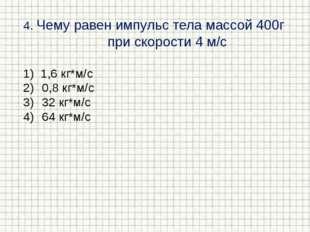 4. Чему равен импульс тела массой 400г при скорости 4 м/с 1,6 кг*м/с 0,8 кг*м