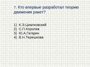 7. Кто впервые разработал теорию движения ракет? К.Э.Циалковский С.П.Королев