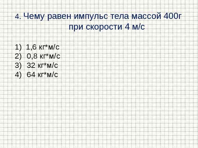 4. Чему равен импульс тела массой 400г при скорости 4 м/с 1,6 кг*м/с 0,8 кг*м...