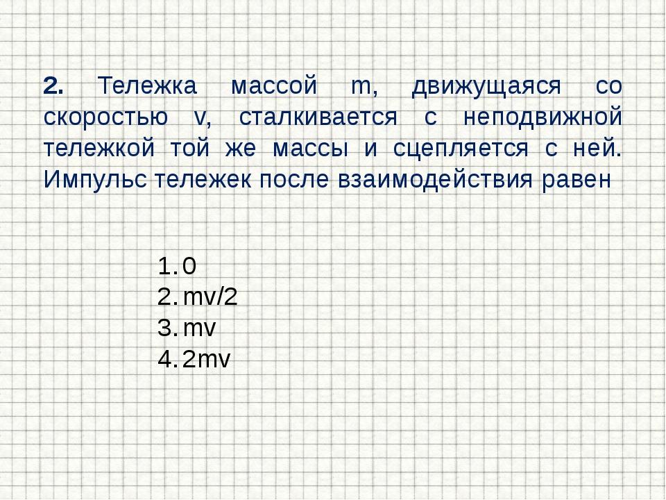 2. Тележка массой m, движущаяся со скоростью v, сталкивается с неподвижной те...