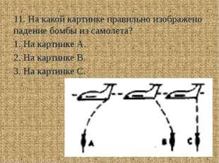 11. На какой картинке правильно изображено падение бомбы из самолета?  1. Н