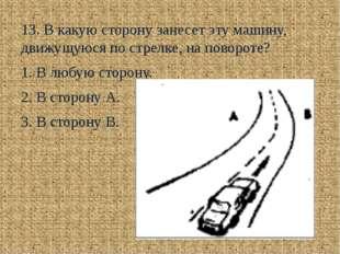 13. В какую сторону занесет эту машину, движущуюся по стрелке, на повороте?