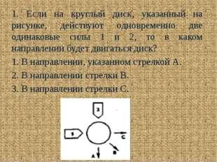 1. Если на круглый диск, указанный на рисунке, действуют одновременно две оди