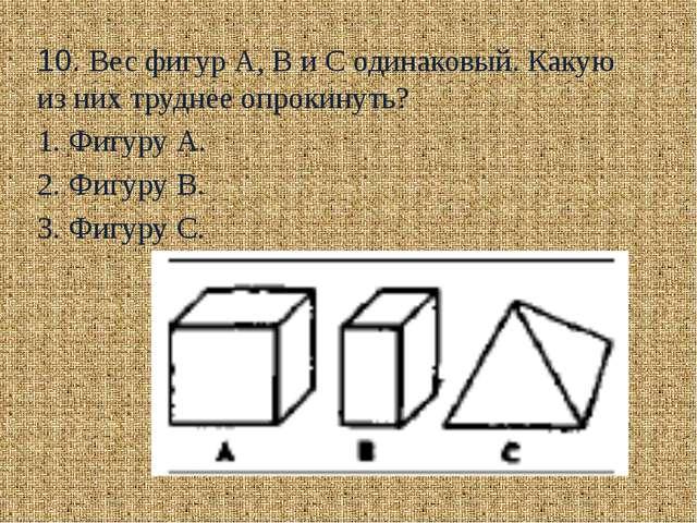 10. Вес фигур А, В и С одинаковый. Какую из них труднее опрокинуть?  1. Фигу...
