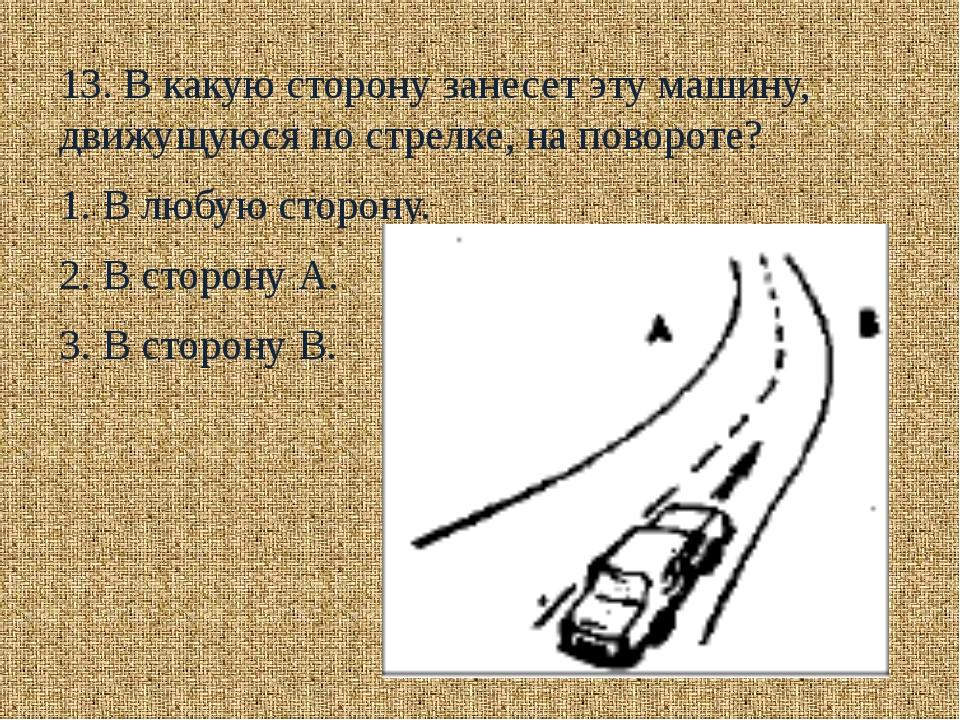 13. В какую сторону занесет эту машину, движущуюся по стрелке, на повороте?...