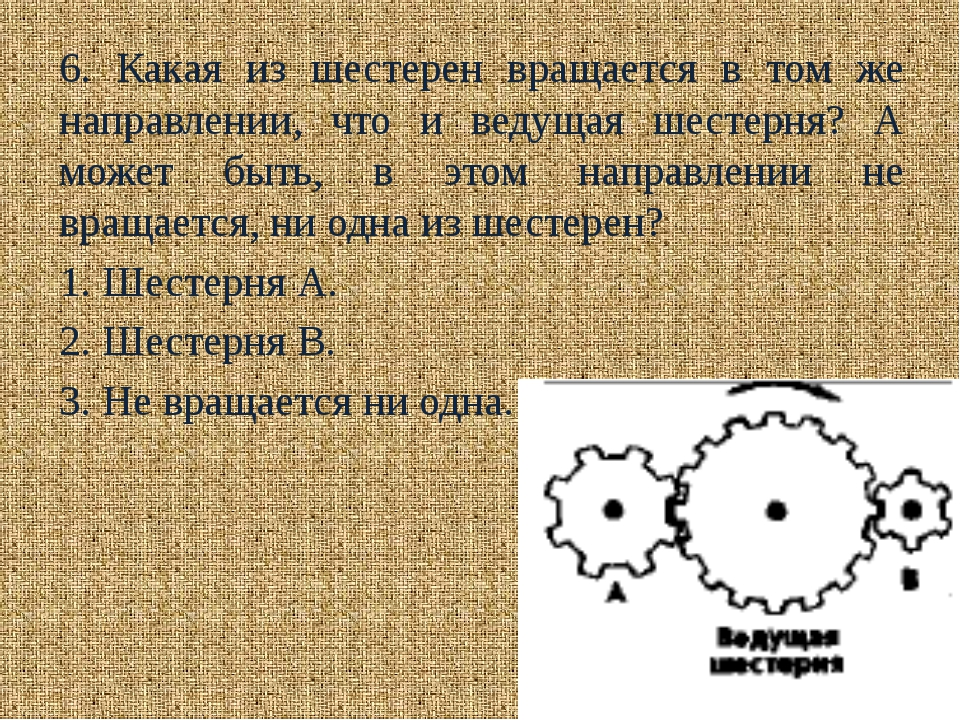 6. Какая из шестерен вращается в том же направлении, что и ведущая шестерня?...