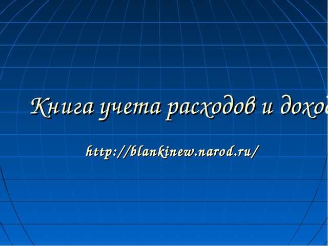 Книга учета расходов и доходов. http://blankinew.narod.ru/