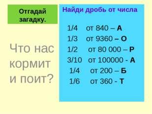 Отгадай загадку. Найди дробь от числа 1/4 от 840 – А 1/3 от 9360 – О 1/2 от 8
