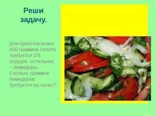 Реши задачу. Для приготовления 600 граммов салата требуется 2/3 огурцов, оста