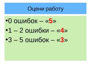 Оцени работу 0 ошибок – «5» 1 – 2 ошибки – «4» 3 – 5 ошибок – «3»