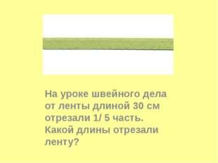 На уроке швейного дела от ленты длиной 30 см отрезали 1/ 5 часть. Какой длин