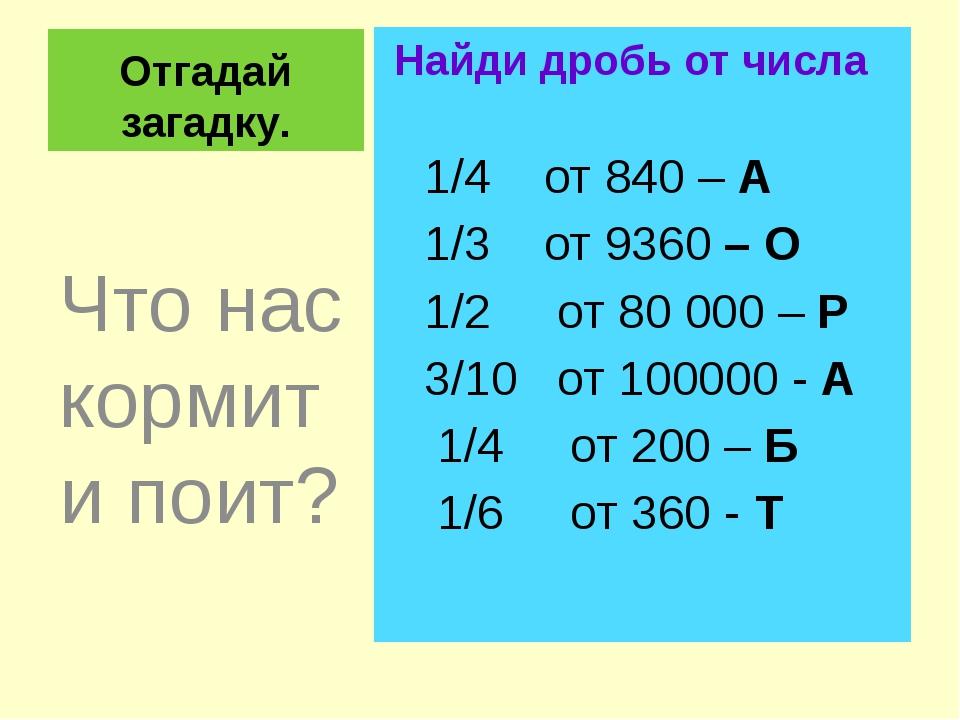 Отгадай загадку. Найди дробь от числа 1/4 от 840 – А 1/3 от 9360 – О 1/2 от 8...