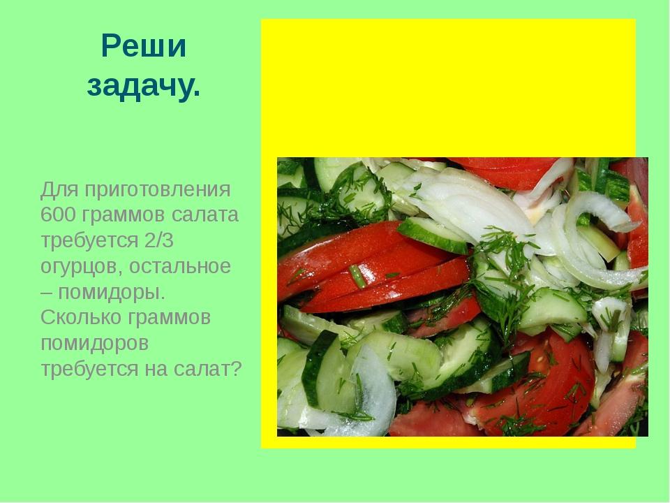 Реши задачу. Для приготовления 600 граммов салата требуется 2/3 огурцов, оста...