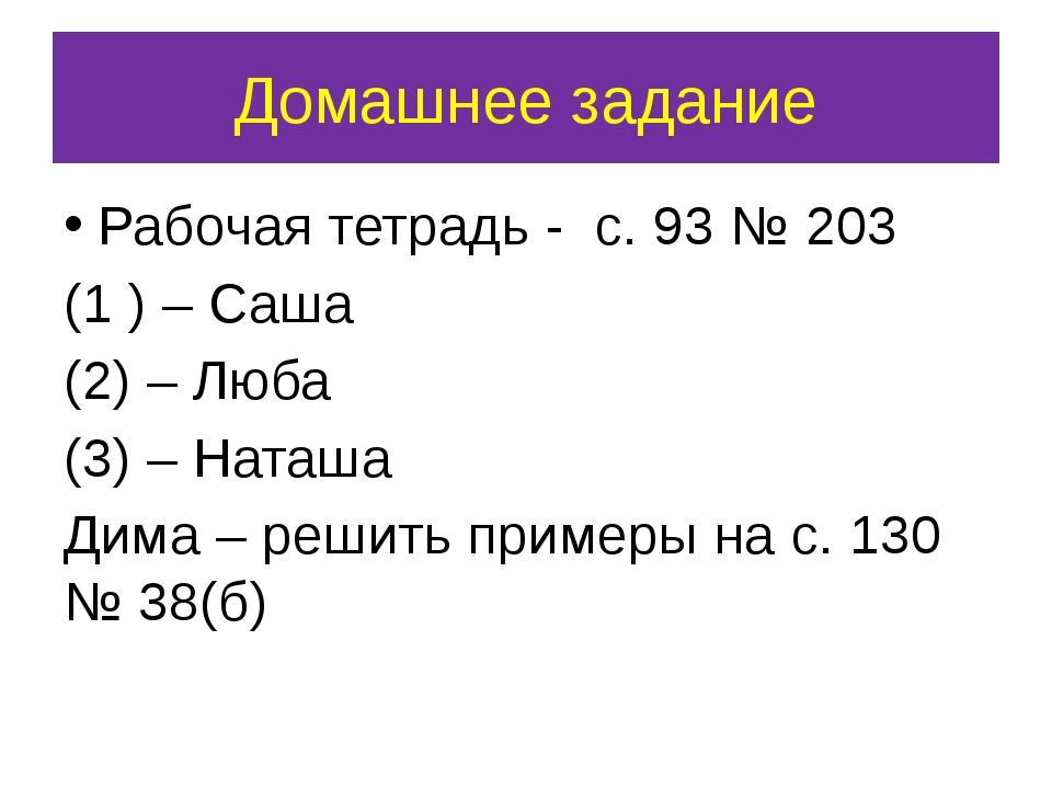 Домашнее задание Рабочая тетрадь - с. 93 № 203 (1 ) – Саша (2) – Люба (3) – Н...