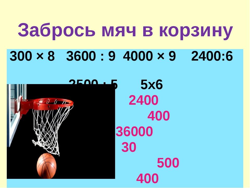 Забрось мяч в корзину 300 × 8 3600 : 9 4000 × 9 2400:6 2500 : 5 5х6 2400 400...