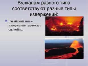 Вулканам разного типа соответствуют разные типы извержений: Гавайский тип – и
