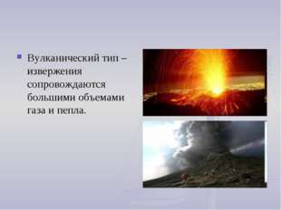 Вулканический тип – извержения сопровождаются большими объемами газа и пепла.