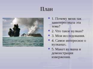 План 1. Почему меня так заинтересовала эта тема? 2. Что такое вулкан? 3. Мои