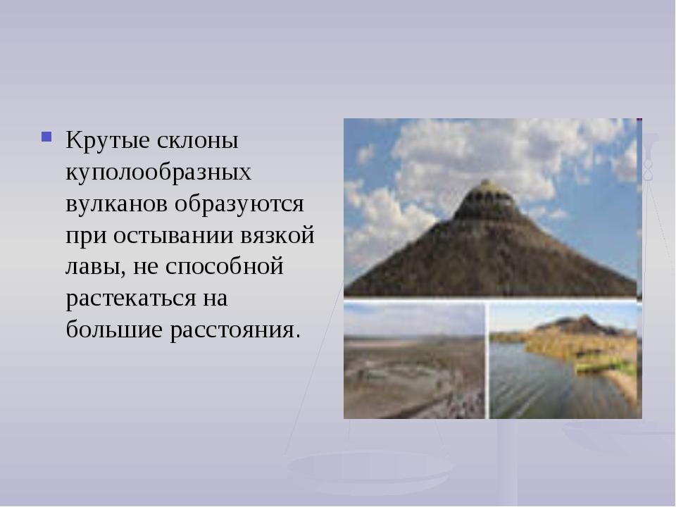 Крутые склоны куполообразных вулканов образуются при остывании вязкой лавы, н...