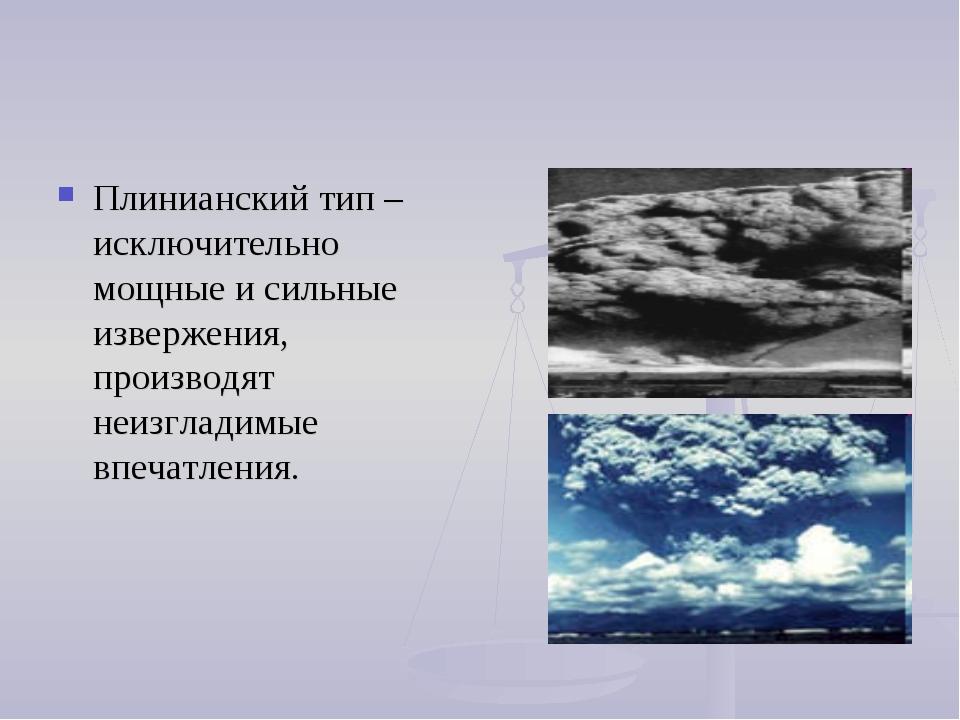 Плинианский тип – исключительно мощные и сильные извержения, производят неизг...