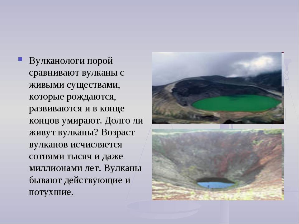Вулканологи порой сравнивают вулканы с живыми существами, которые рождаются,...