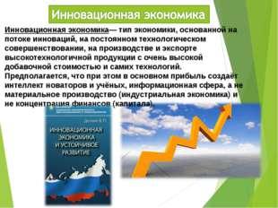 Инновационная экономика— тип экономики, основанной на потоке инноваций, на по