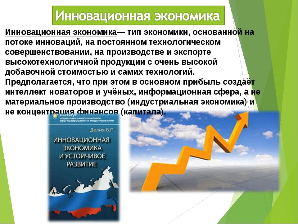 Инновационная экономика— тип экономики, основанной на потоке инноваций, на по...