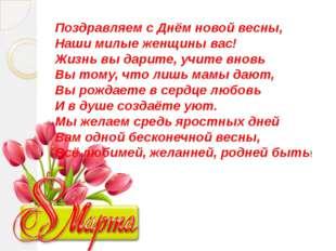 Поздравляем с Днём новой весны, Наши милые женщины вас! Жизнь вы дарите, учит