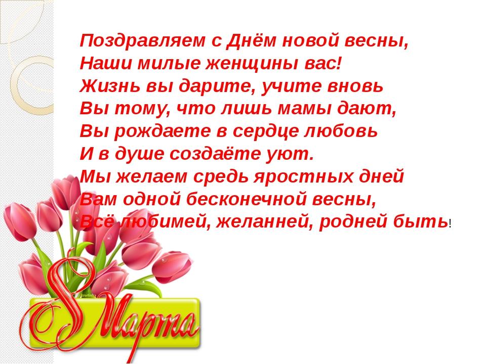 Поздравляем с Днём новой весны, Наши милые женщины вас! Жизнь вы дарите, учит...